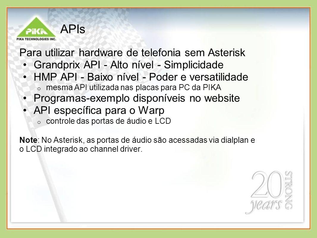 APIs Para utilizar hardware de telefonia sem Asterisk Grandprix API - Alto nível - Simplicidade HMP API - Baixo nível - Poder e versatilidade o mesma API utilizada nas placas para PC da PIKA Programas-exemplo disponíveis no website API específica para o Warp o controle das portas de áudio e LCD Note: No Asterisk, as portas de áudio são acessadas via dialplan e o LCD integrado ao channel driver.