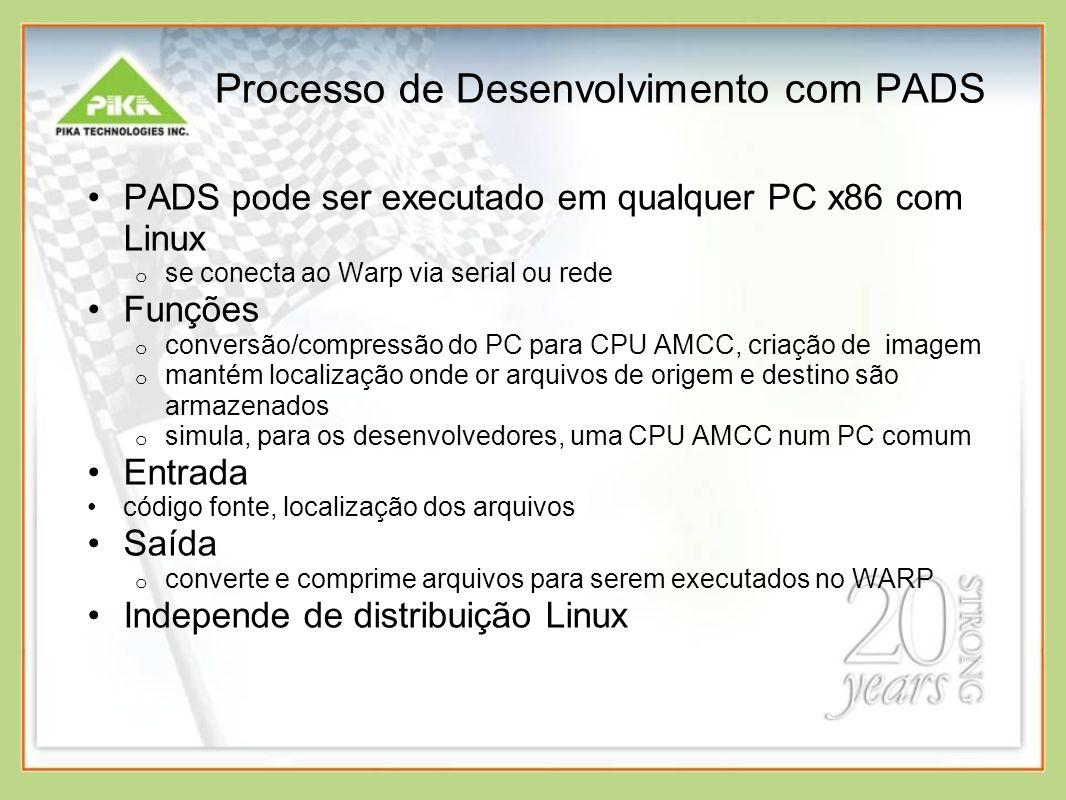 Processo de Desenvolvimento com PADS PADS pode ser executado em qualquer PC x86 com Linux o se conecta ao Warp via serial ou rede Funções o conversão/compressão do PC para CPU AMCC, criação de imagem o mantém localização onde or arquivos de origem e destino são armazenados o simula, para os desenvolvedores, uma CPU AMCC num PC comum Entrada código fonte, localização dos arquivos Saída o converte e comprime arquivos para serem executados no WARP Independe de distribuição Linux