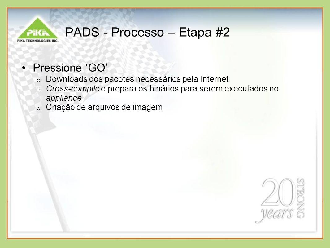 PADS - Processo – Etapa #2 Pressione GO o Downloads dos pacotes necessários pela Internet o Cross-compile e prepara os binários para serem executados no appliance o Criação de arquivos de imagem