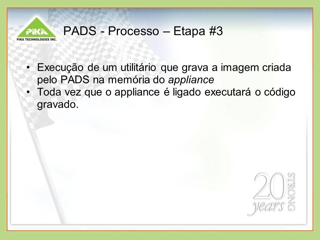 PADS - Processo – Etapa #3 Execução de um utilitário que grava a imagem criada pelo PADS na memória do appliance Toda vez que o appliance é ligado executará o código gravado.