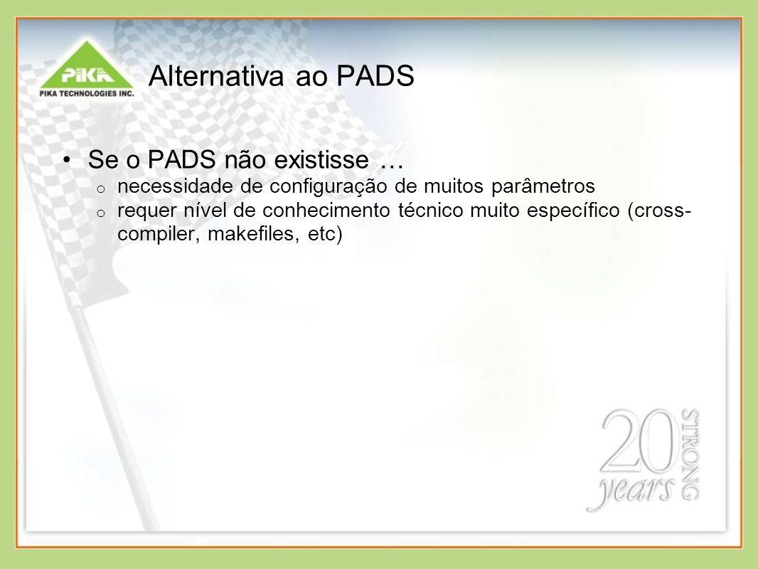 Alternativa ao PADS Se o PADS não existisse … o necessidade de configuração de muitos parâmetros o requer nível de conhecimento técnico muito específico (cross- compiler, makefiles, etc)