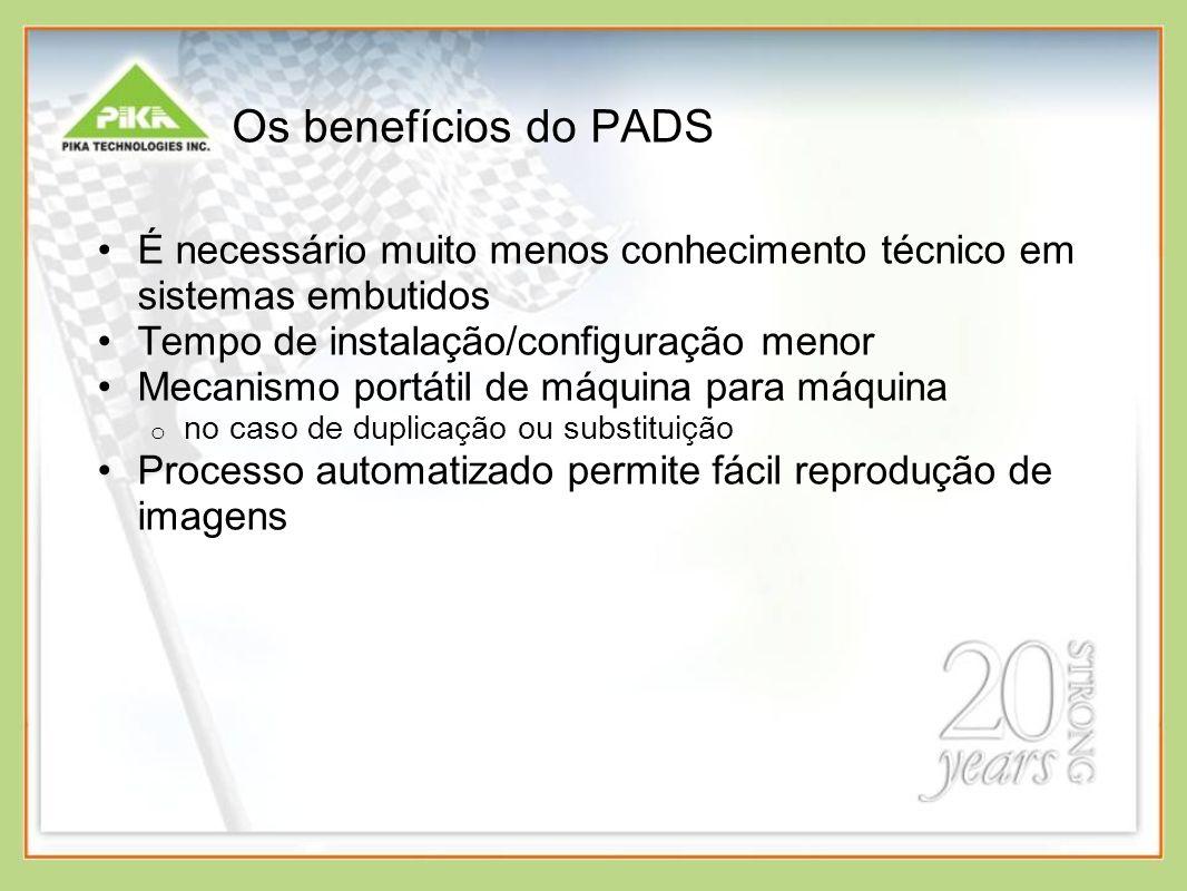 Os benefícios do PADS É necessário muito menos conhecimento técnico em sistemas embutidos Tempo de instalação/configuração menor Mecanismo portátil de máquina para máquina o no caso de duplicação ou substituição Processo automatizado permite fácil reprodução de imagens