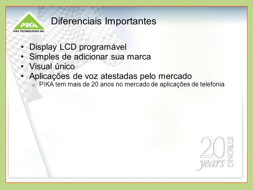 Diferenciais Importantes Display LCD programável Simples de adicionar sua marca Visual único Aplicações de voz atestadas pelo mercado o PIKA tem mais de 20 anos no mercado de aplicações de telefonia