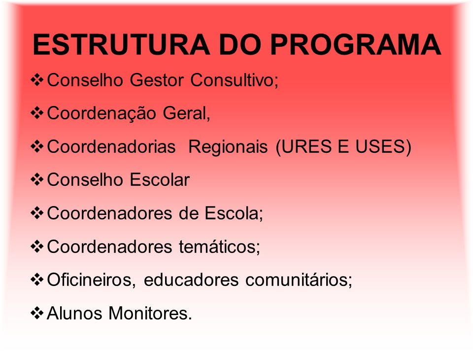 ESTRUTURA DO PROGRAMA Conselho Gestor Consultivo; Coordenação Geral, Coordenadorias Regionais (URES E USES) Conselho Escolar Coordenadores de Escola;