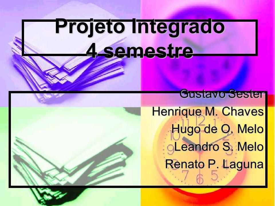 Projeto Integrado 4 semestre Gustavo Sester Henrique M. Chaves Hugo de O. Melo Leandro S. Melo Renato P. Laguna