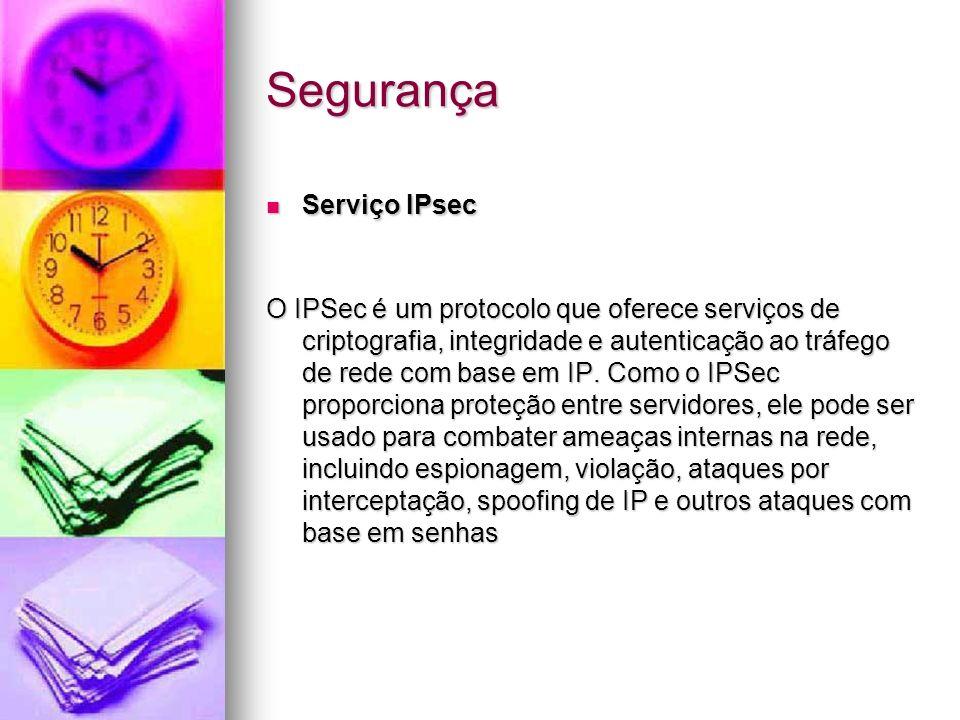 Segurança Serviço IPsec Serviço IPsec O IPSec é um protocolo que oferece serviços de criptografia, integridade e autenticação ao tráfego de rede com b