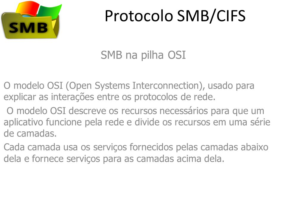 Protocolo SMB/CIFS SMB na pilha OSI O modelo OSI (Open Systems Interconnection), usado para explicar as interações entre os protocolos de rede. O mode