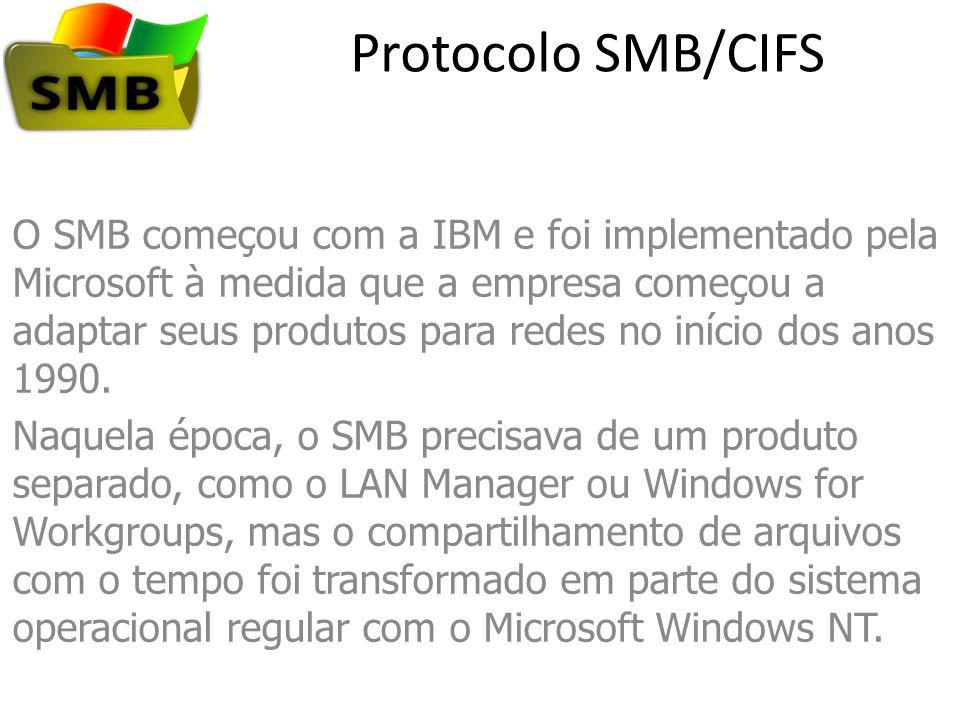 Protocolo SMB/CIFS CIFS A Microsoft continuou a adaptar o SMB para os novos recursos que passaram a ser introduzidos em seus sistemas operacionais e, por fim, apresentou uma versão chamada de CIFS, que propôs como padronização com a Internet Engineering Task Force.