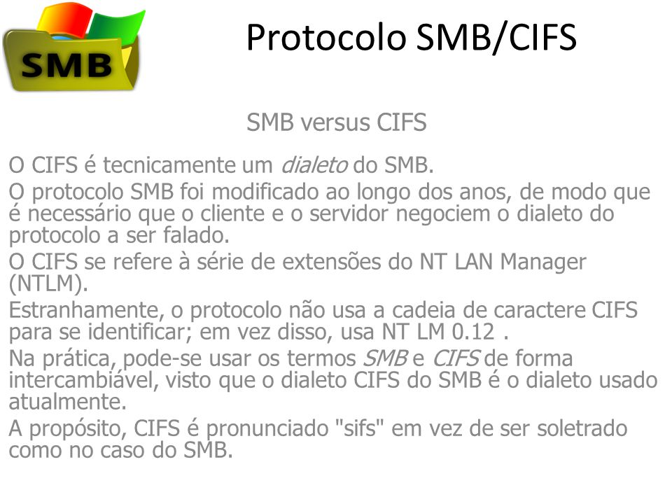 Protocolo SMB/CIFS SMB versus CIFS O CIFS é tecnicamente um dialeto do SMB. O protocolo SMB foi modificado ao longo dos anos, de modo que é necessário