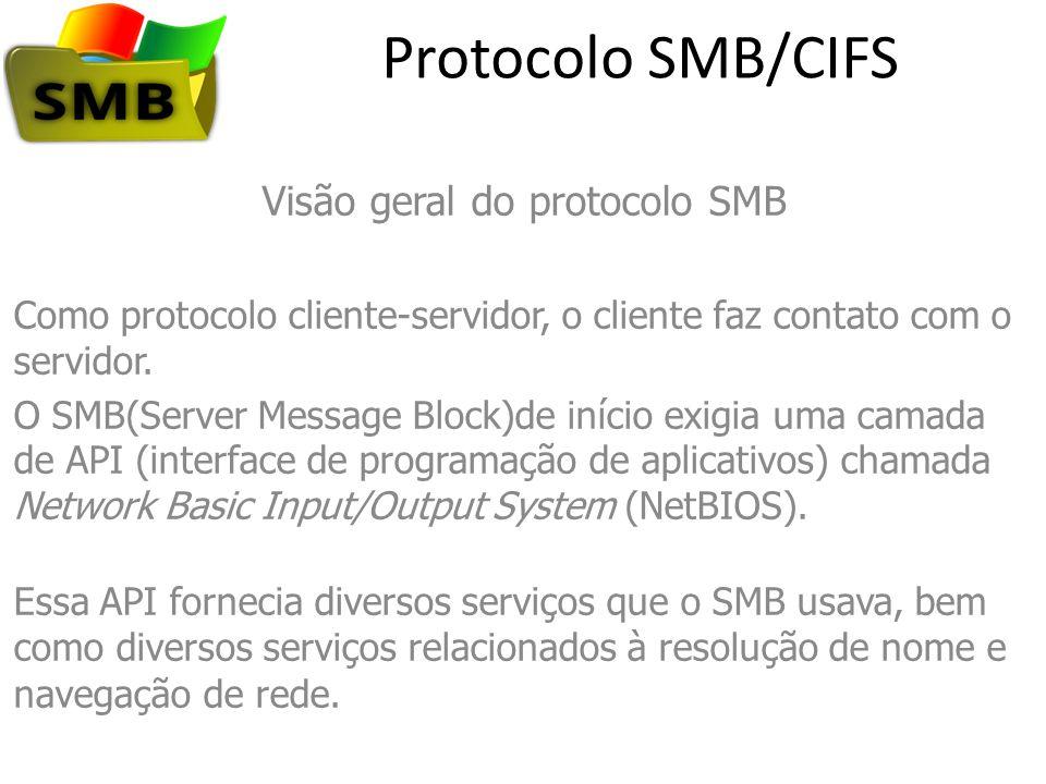 Protocolo SMB/CIFS O NetBIOS fornece três serviços importantes para uma rede Microsoft: Serviços de nome para localizar hosts na rede Serviços de sessão para comunicação confiável e transferências entre um cliente um servidor Serviços de distribuição de datagrama para mensagens pequenas e transmissões de rede.