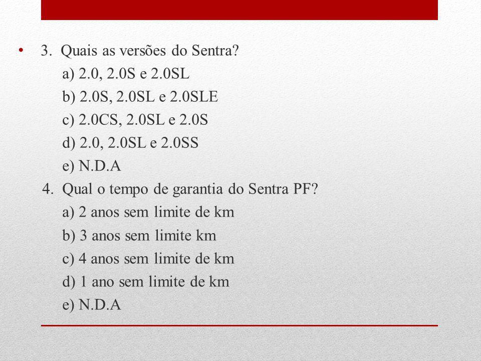 3. Quais as versões do Sentra? a) 2.0, 2.0S e 2.0SL b) 2.0S, 2.0SL e 2.0SLE c) 2.0CS, 2.0SL e 2.0S d) 2.0, 2.0SL e 2.0SS e) N.D.A 4. Qual o tempo de g