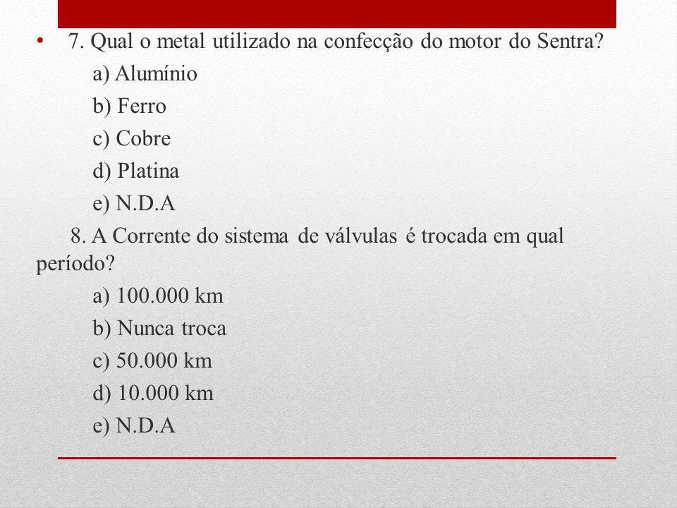 7. Qual o metal utilizado na confecção do motor do Sentra? a) Alumínio b) Ferro c) Cobre d) Platina e) N.D.A 8. A Corrente do sistema de válvulas é tr