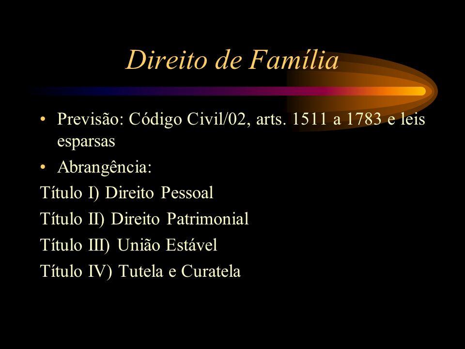 Direito de Família Previsão: Código Civil/02, arts. 1511 a 1783 e leis esparsas Abrangência: Título I) Direito Pessoal Título II) Direito Patrimonial