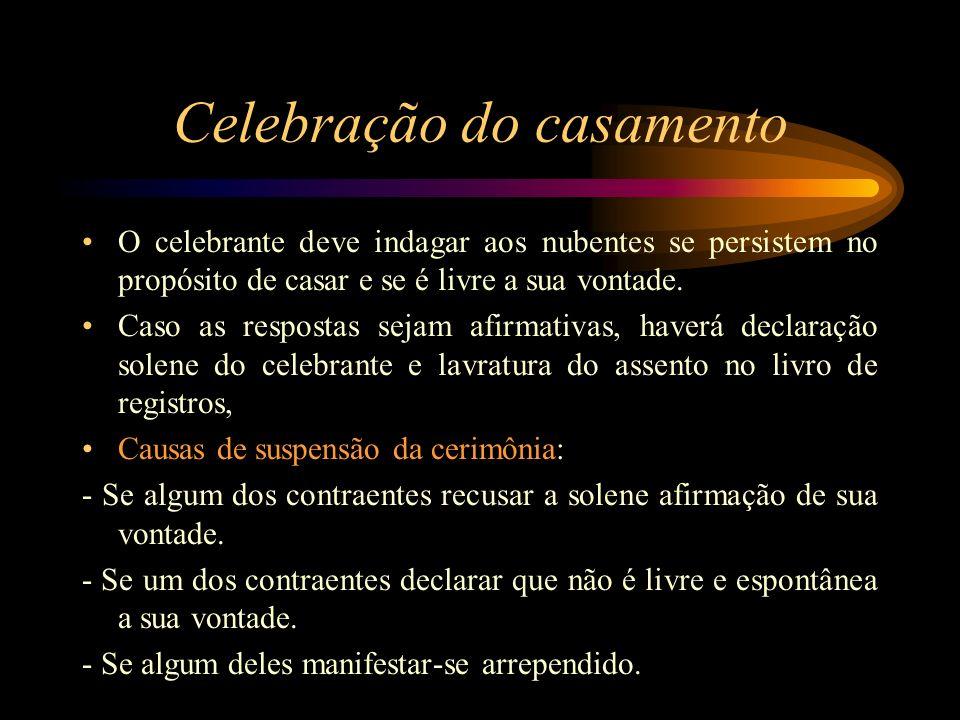 Celebração do casamento O celebrante deve indagar aos nubentes se persistem no propósito de casar e se é livre a sua vontade. Caso as respostas sejam
