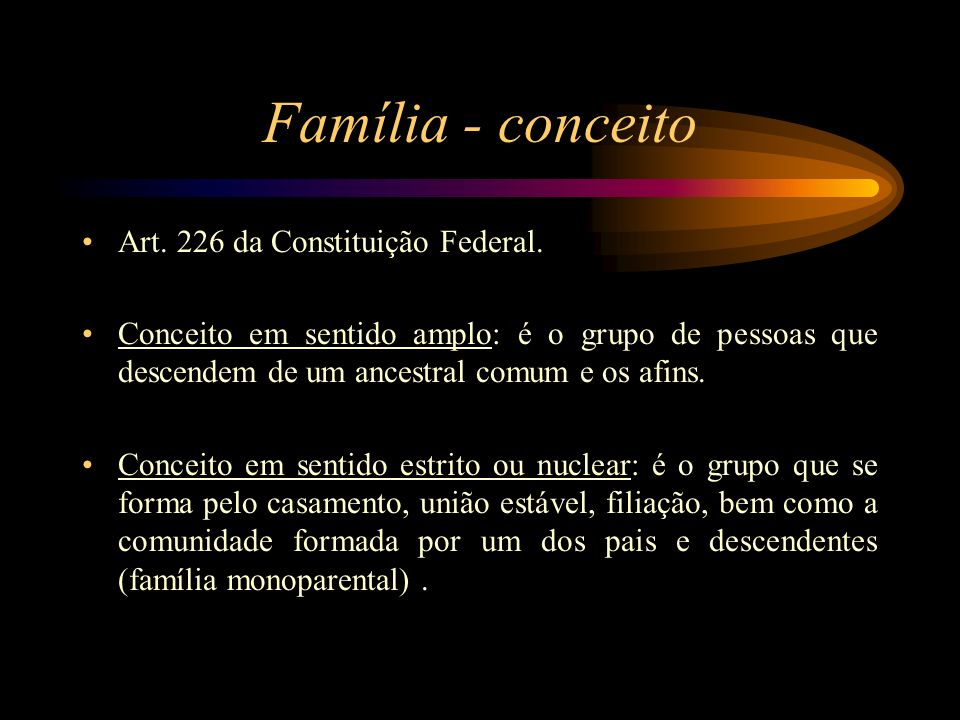 Família - conceito Art. 226 da Constituição Federal. Conceito em sentido amplo: é o grupo de pessoas que descendem de um ancestral comum e os afins. C