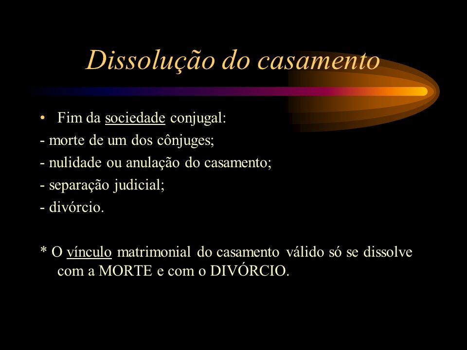 Dissolução do casamento Fim da sociedade conjugal: - morte de um dos cônjuges; - nulidade ou anulação do casamento; - separação judicial; - divórcio.