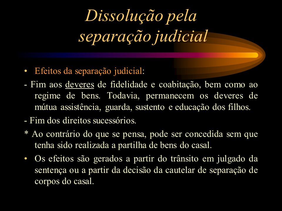 Dissolução pela separação judicial Efeitos da separação judicial: - Fim aos deveres de fidelidade e coabitação, bem como ao regime de bens. Todavia, p