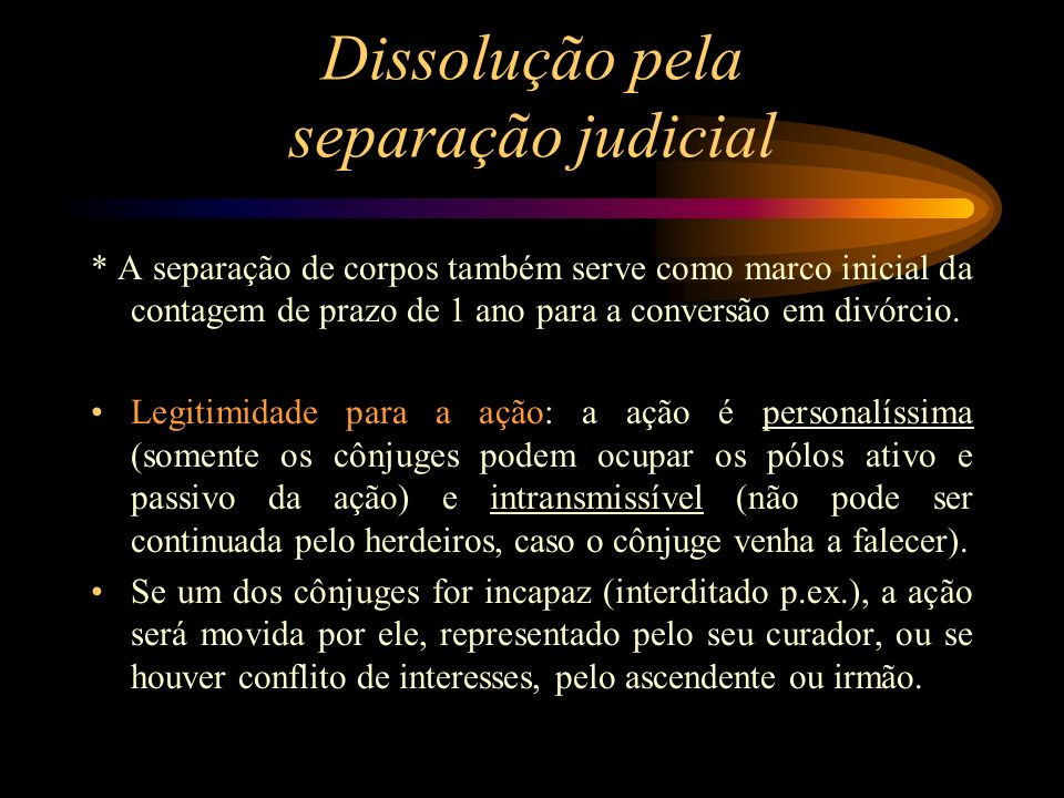 Dissolução pela separação judicial * A separação de corpos também serve como marco inicial da contagem de prazo de 1 ano para a conversão em divórcio.