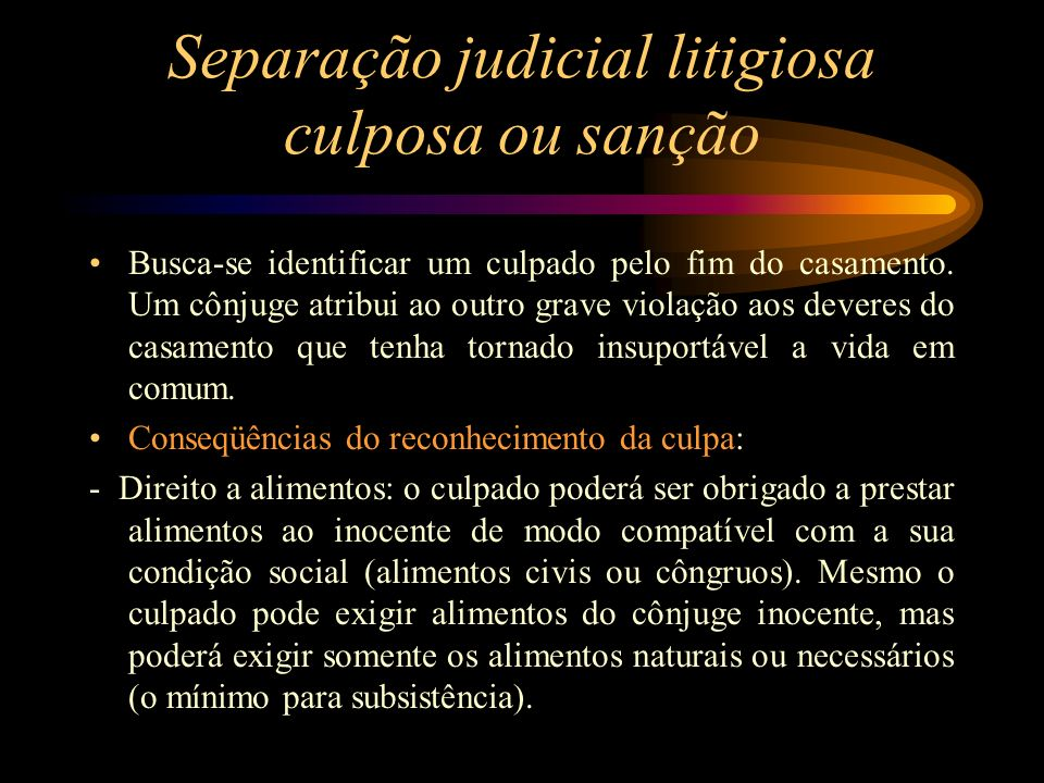 Separação judicial litigiosa culposa ou sanção Busca-se identificar um culpado pelo fim do casamento. Um cônjuge atribui ao outro grave violação aos d