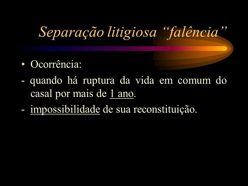 Separação litigiosa falência Ocorrência: - quando há ruptura da vida em comum do casal por mais de 1 ano. - impossibilidade de sua reconstituição.