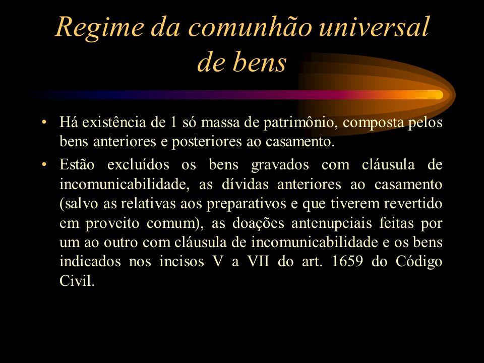 Regime da comunhão universal de bens Há existência de 1 só massa de patrimônio, composta pelos bens anteriores e posteriores ao casamento. Estão exclu