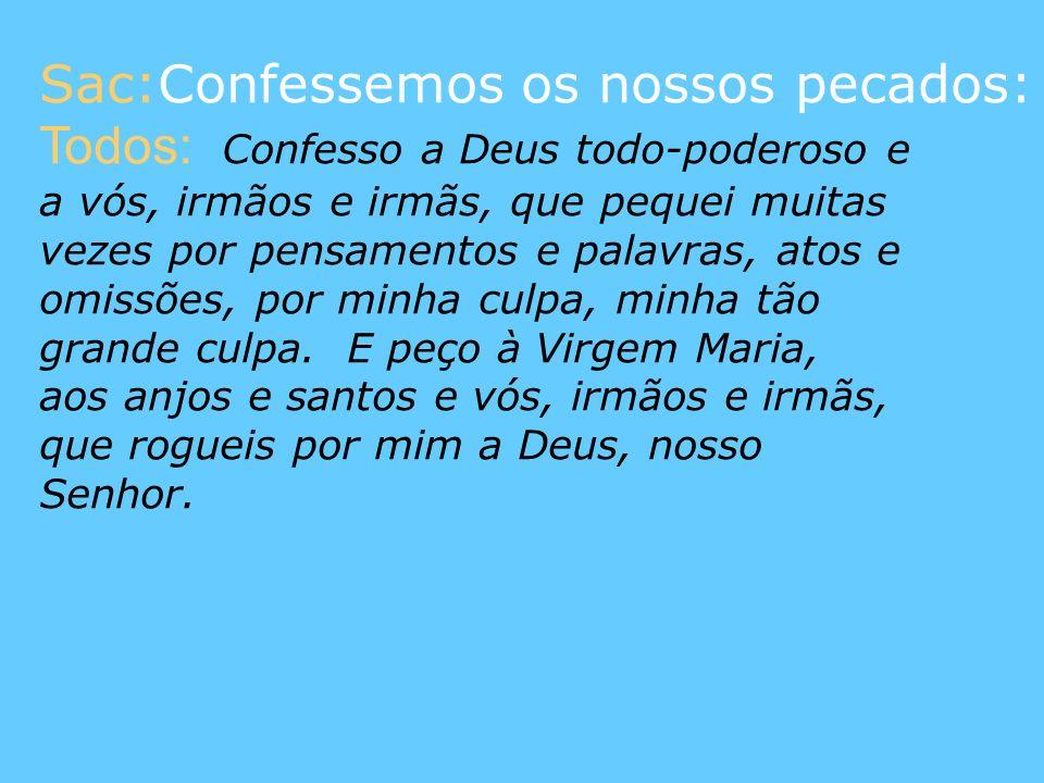 Sac:Confessemos os nossos pecados: Todos: Confesso a Deus todo-poderoso e a vós, irmãos e irmãs, que pequei muitas vezes por pensamentos e palavras, a