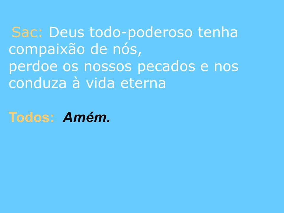 Sac: Deus todo-poderoso tenha compaixão de nós, perdoe os nossos pecados e nos conduza à vida eterna Todos: Amém.
