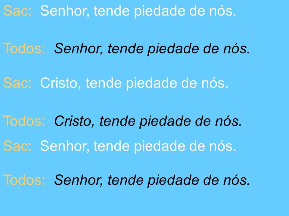 Sac: Senhor, tende piedade de nós. Todos: Senhor, tende piedade de nós. Sac: Cristo, tende piedade de nós. Todos: Cristo, tende piedade de nós. Sac: S