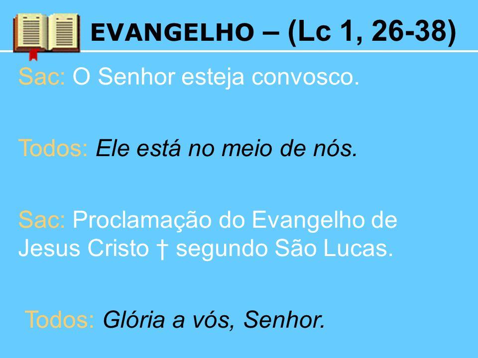 EVANGELHO – (Lc 1, 26-38) Sac: O Senhor esteja convosco. Todos: Ele está no meio de nós. Sac: Proclamação do Evangelho de Jesus Cristo segundo São Luc