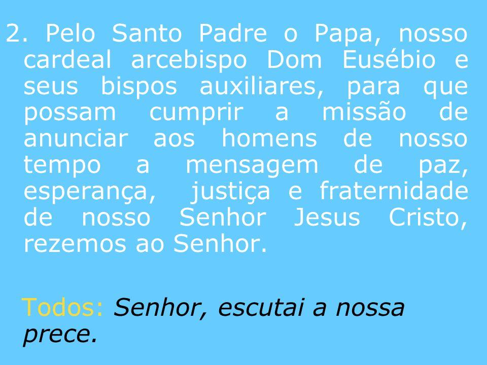 2. Pelo Santo Padre o Papa, nosso cardeal arcebispo Dom Eusébio e seus bispos auxiliares, para que possam cumprir a missão de anunciar aos homens de n