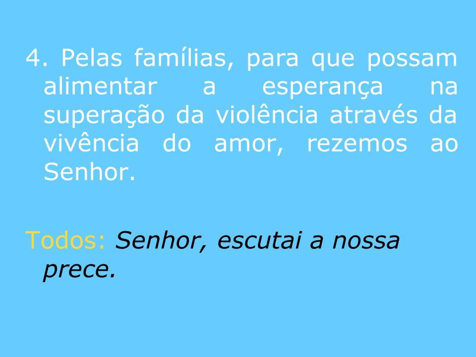 4. Pelas famílias, para que possam alimentar a esperança na superação da violência através da vivência do amor, rezemos ao Senhor. Todos: Senhor, escu