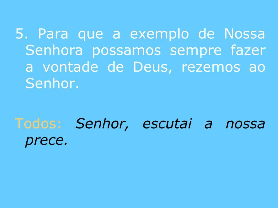 5. Para que a exemplo de Nossa Senhora possamos sempre fazer a vontade de Deus, rezemos ao Senhor. Todos: Senhor, escutai a nossa prece.