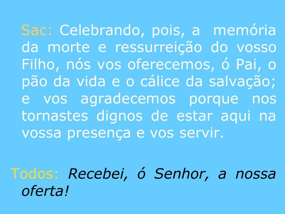 Sac: Celebrando, pois, a memória da morte e ressurreição do vosso Filho, nós vos oferecemos, ó Pai, o pão da vida e o cálice da salvação; e vos agrade