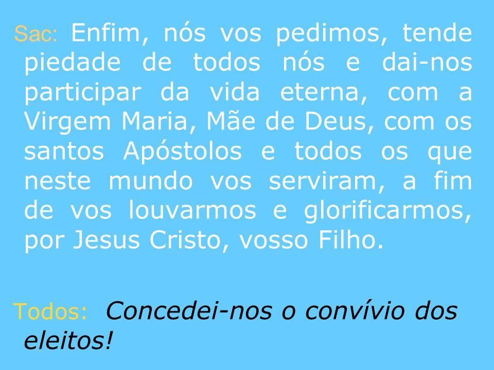 Sac: Enfim, nós vos pedimos, tende piedade de todos nós e dai-nos participar da vida eterna, com a Virgem Maria, Mãe de Deus, com os santos Apóstolos