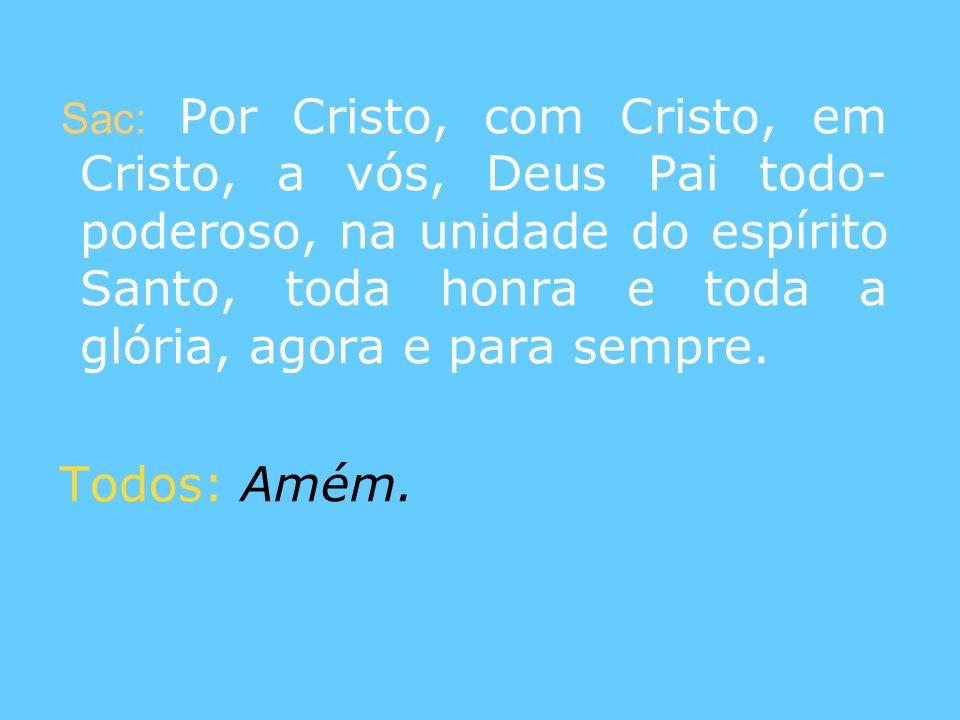 Sac: Por Cristo, com Cristo, em Cristo, a vós, Deus Pai todo- poderoso, na unidade do espírito Santo, toda honra e toda a glória, agora e para sempre.