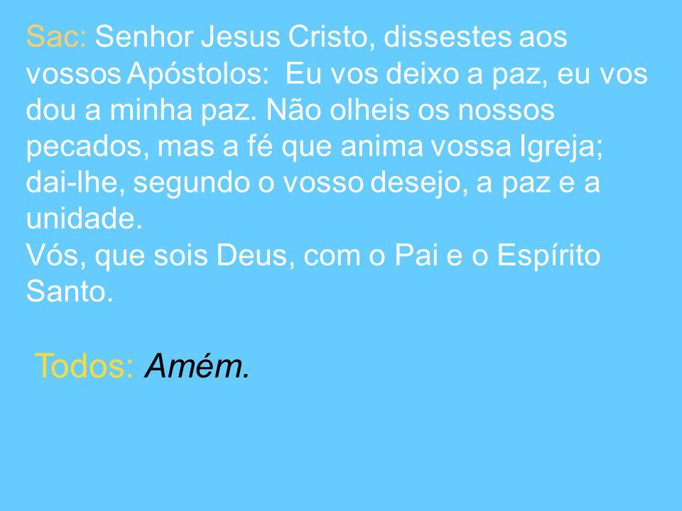 Sac: Senhor Jesus Cristo, dissestes aos vossos Apóstolos: Eu vos deixo a paz, eu vos dou a minha paz. Não olheis os nossos pecados, mas a fé que anima