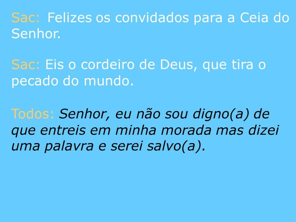 Sac: Felizes os convidados para a Ceia do Senhor. Sac: Eis o cordeiro de Deus, que tira o pecado do mundo. Todos: Senhor, eu não sou digno(a) de que e