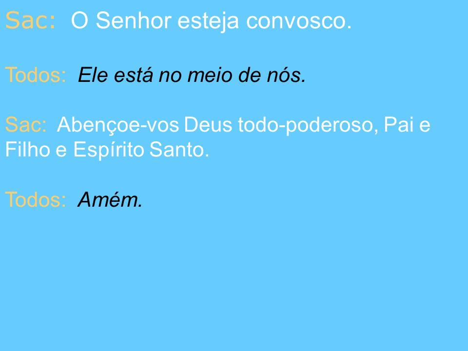 Sac: O Senhor esteja convosco. Todos: Ele está no meio de nós. Sac: Abençoe-vos Deus todo-poderoso, Pai e Filho e Espírito Santo. Todos: Amém.