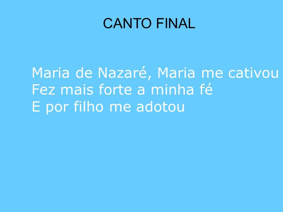 CANTO FINAL Maria de Nazaré, Maria me cativou Fez mais forte a minha fé E por filho me adotou