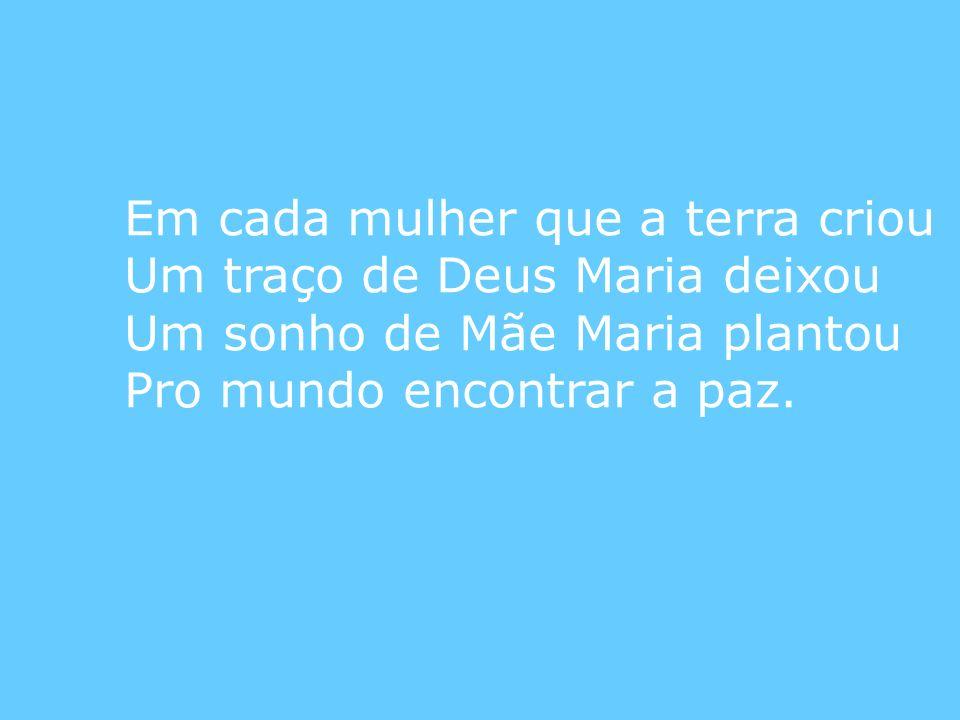 Em cada mulher que a terra criou Um traço de Deus Maria deixou Um sonho de Mãe Maria plantou Pro mundo encontrar a paz.