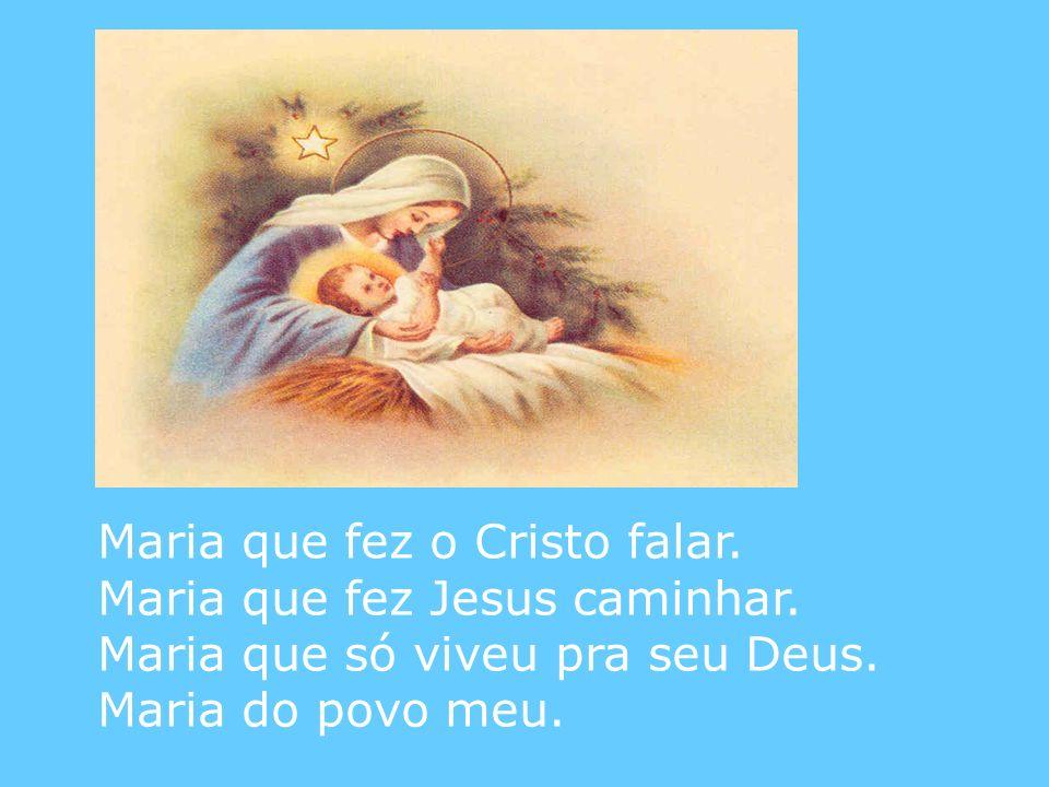 Maria que fez o Cristo falar. Maria que fez Jesus caminhar. Maria que só viveu pra seu Deus. Maria do povo meu.