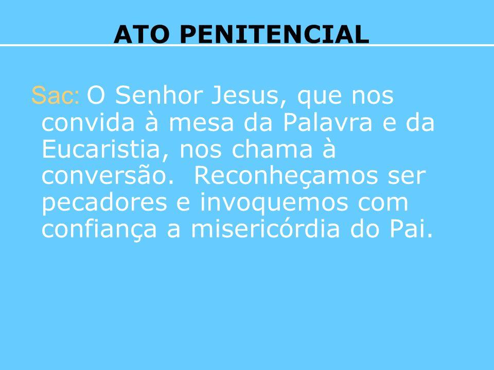 Sac: O Senhor Jesus, que nos convida à mesa da Palavra e da Eucaristia, nos chama à conversão. Reconheçamos ser pecadores e invoquemos com confiança a