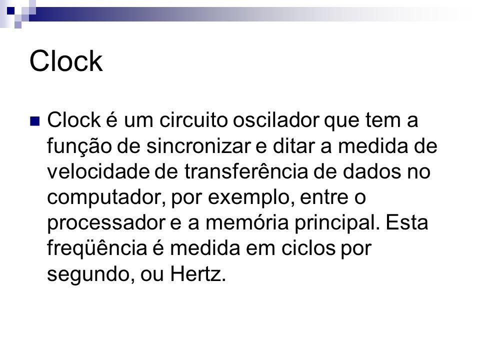 Clock Clock é um circuito oscilador que tem a função de sincronizar e ditar a medida de velocidade de transferência de dados no computador, por exempl