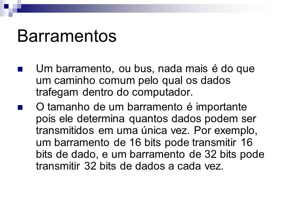 Barramentos Um barramento, ou bus, nada mais é do que um caminho comum pelo qual os dados trafegam dentro do computador. O tamanho de um barramento é