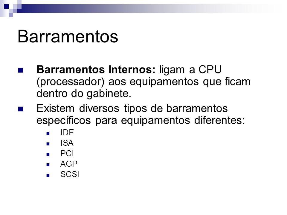 Barramentos Barramentos Internos: ligam a CPU (processador) aos equipamentos que ficam dentro do gabinete. Existem diversos tipos de barramentos espec