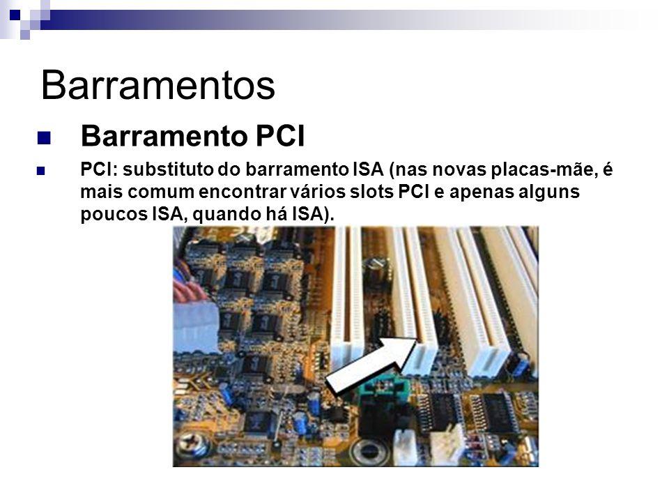 Barramentos Barramento PCI PCI: substituto do barramento ISA (nas novas placas-mãe, é mais comum encontrar vários slots PCI e apenas alguns poucos ISA