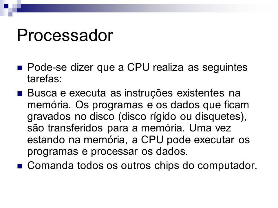 Processador Pode-se dizer que a CPU realiza as seguintes tarefas: Busca e executa as instruções existentes na memória. Os programas e os dados que fic