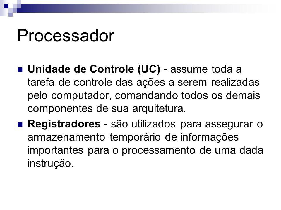 Processador Unidade de Controle (UC) - assume toda a tarefa de controle das ações a serem realizadas pelo computador, comandando todos os demais compo