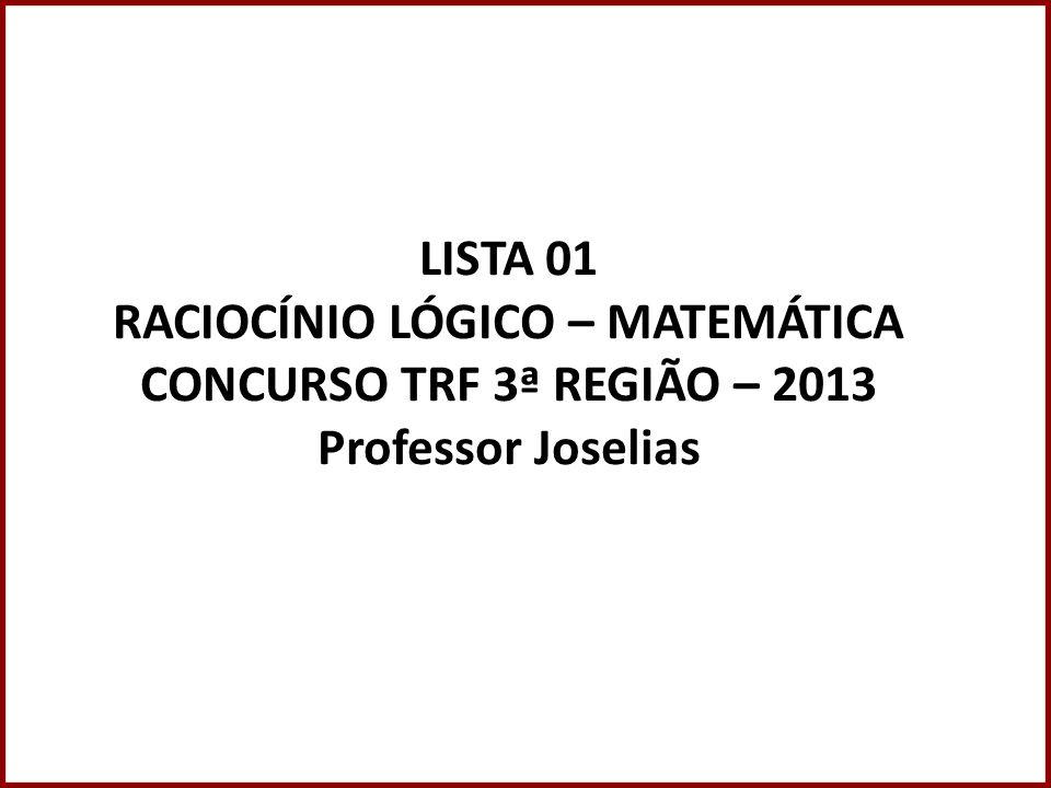LISTA 01 RACIOCÍNIO LÓGICO – MATEMÁTICA CONCURSO TRF 3ª REGIÃO – 2013 Professor Joselias