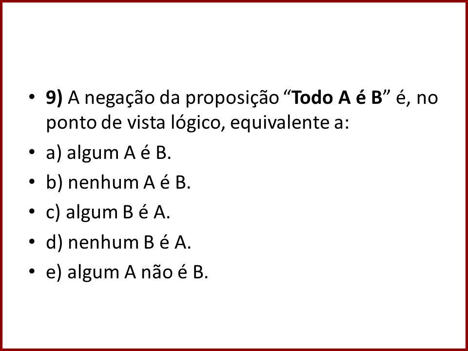 9) A negação da proposição Todo A é B é, no ponto de vista lógico, equivalente a: a) algum A é B. b) nenhum A é B. c) algum B é A. d) nenhum B é A. e)